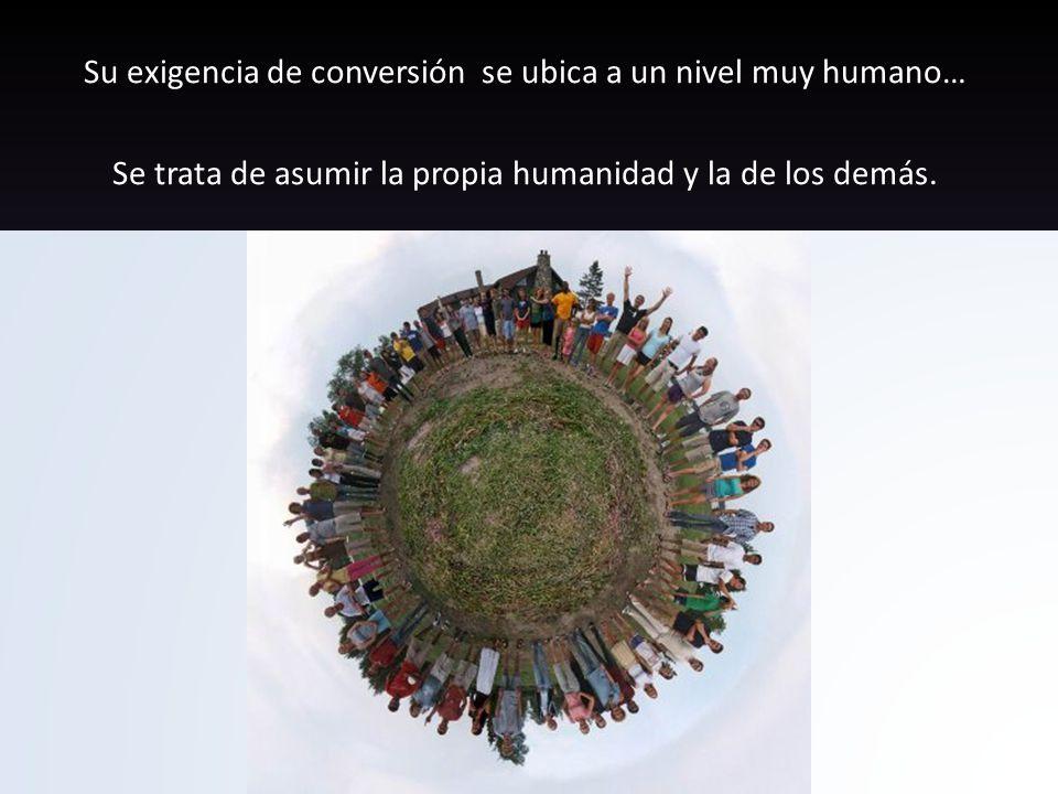 Su exigencia de conversión se ubica a un nivel muy humano… Se trata de asumir la propia humanidad y la de los demás.