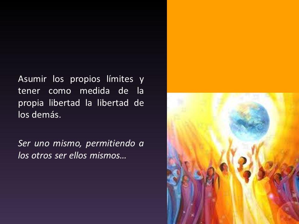 Asumir los propios límites y tener como medida de la propia libertad la libertad de los demás.