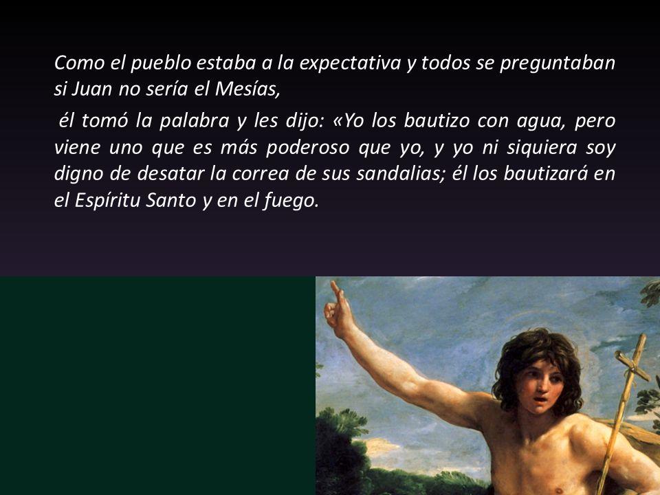 Como el pueblo estaba a la expectativa y todos se preguntaban si Juan no sería el Mesías,