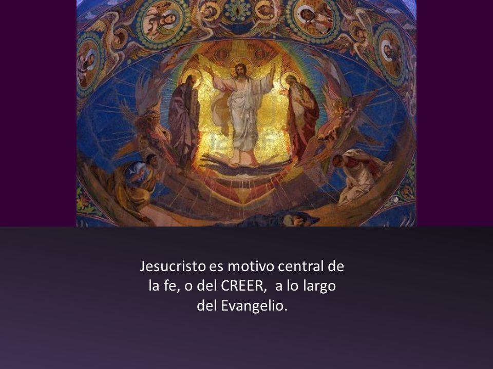 Jesucristo es motivo central de la fe, o del CREER, a lo largo del Evangelio.