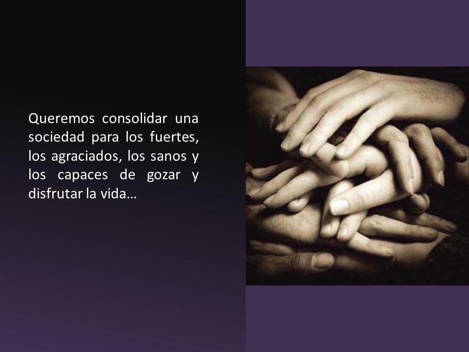 Queremos consolidar una sociedad para los fuertes, los agraciados, los sanos y los capaces de gozar y disfrutar la vida…