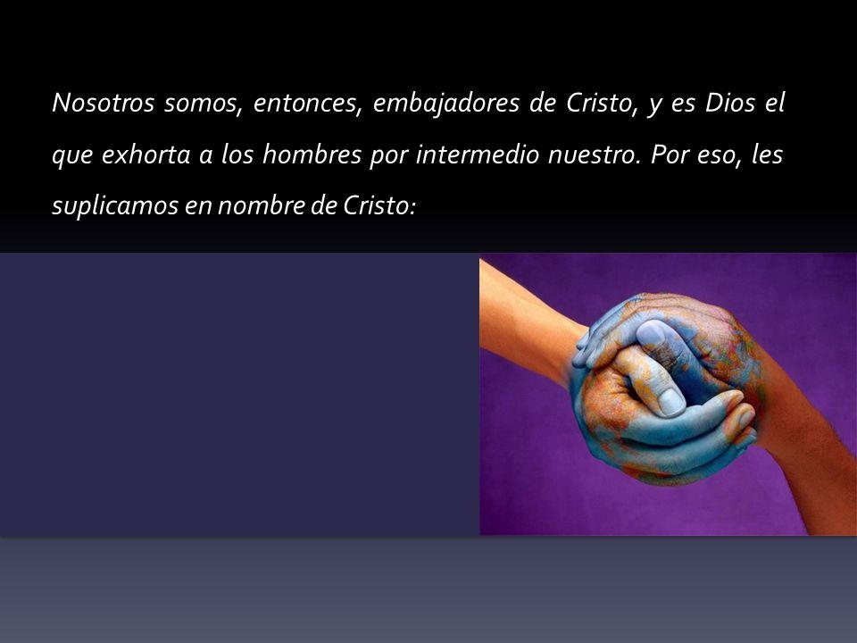 Nosotros somos, entonces, embajadores de Cristo, y es Dios el que exhorta a los hombres por intermedio nuestro.
