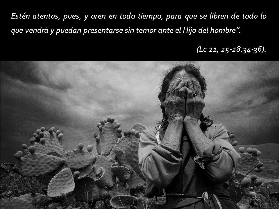 Estén atentos, pues, y oren en todo tiempo, para que se libren de todo lo que vendrá y puedan presentarse sin temor ante el Hijo del hombre .