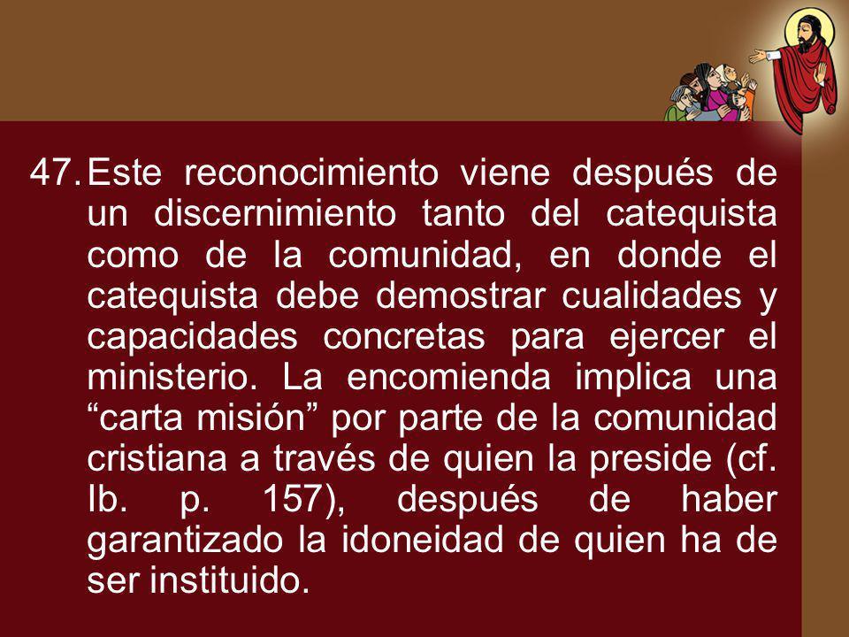 Este reconocimiento viene después de un discernimiento tanto del catequista como de la comunidad, en donde el catequista debe demostrar cualidades y capacidades concretas para ejercer el ministerio.