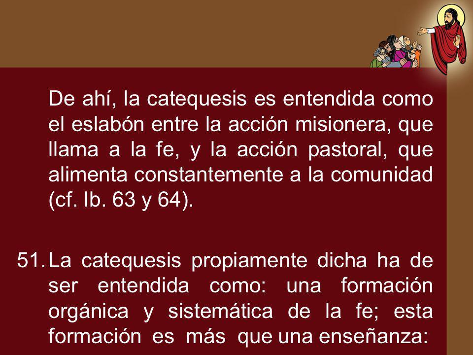 De ahí, la catequesis es entendida como el eslabón entre la acción misionera, que llama a la fe, y la acción pastoral, que alimenta constantemente a la comunidad (cf. Ib. 63 y 64).