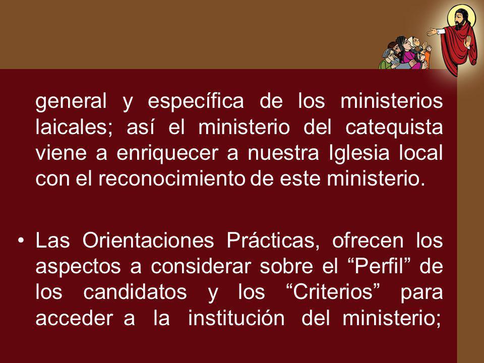 general y específica de los ministerios laicales; así el ministerio del catequista viene a enriquecer a nuestra Iglesia local con el reconocimiento de este ministerio.