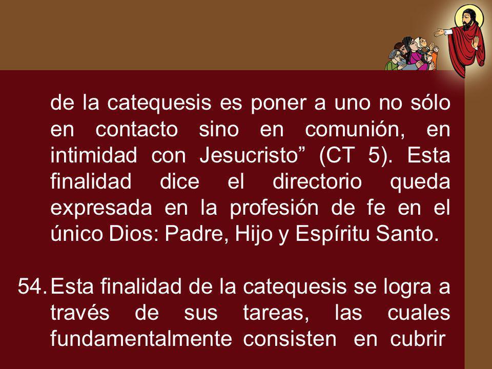 de la catequesis es poner a uno no sólo en contacto sino en comunión, en intimidad con Jesucristo (CT 5). Esta finalidad dice el directorio queda expresada en la profesión de fe en el único Dios: Padre, Hijo y Espíritu Santo.