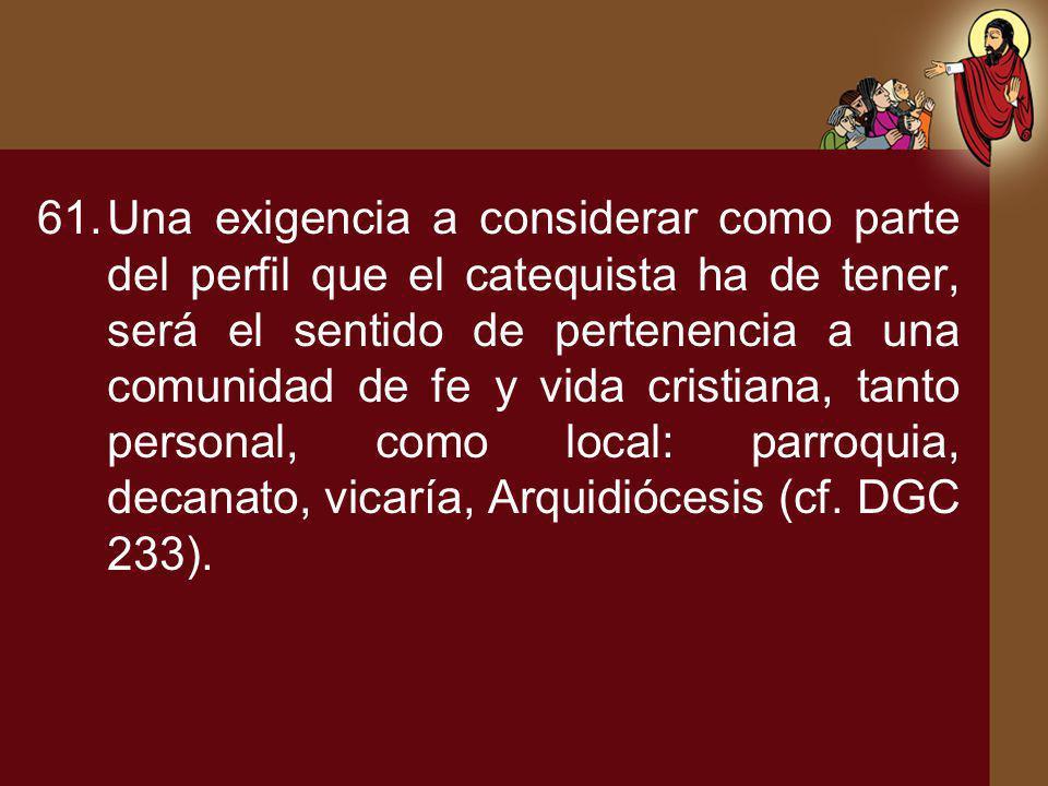 Una exigencia a considerar como parte del perfil que el catequista ha de tener, será el sentido de pertenencia a una comunidad de fe y vida cristiana, tanto personal, como local: parroquia, decanato, vicaría, Arquidiócesis (cf.