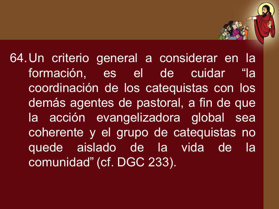 Un criterio general a considerar en la formación, es el de cuidar la coordinación de los catequistas con los demás agentes de pastoral, a fin de que la acción evangelizadora global sea coherente y el grupo de catequistas no quede aislado de la vida de la comunidad (cf.