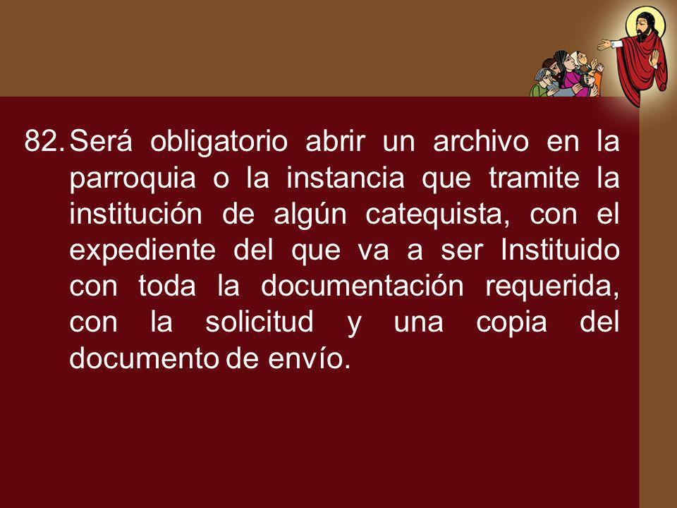 Será obligatorio abrir un archivo en la parroquia o la instancia que tramite la institución de algún catequista, con el expediente del que va a ser Instituido con toda la documentación requerida, con la solicitud y una copia del documento de envío.