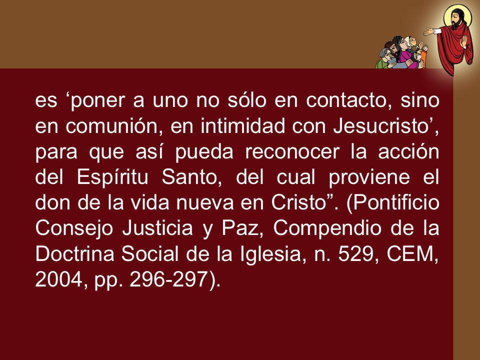 es 'poner a uno no sólo en contacto, sino en comunión, en intimidad con Jesucristo', para que así pueda reconocer la acción del Espíritu Santo, del cual proviene el don de la vida nueva en Cristo .