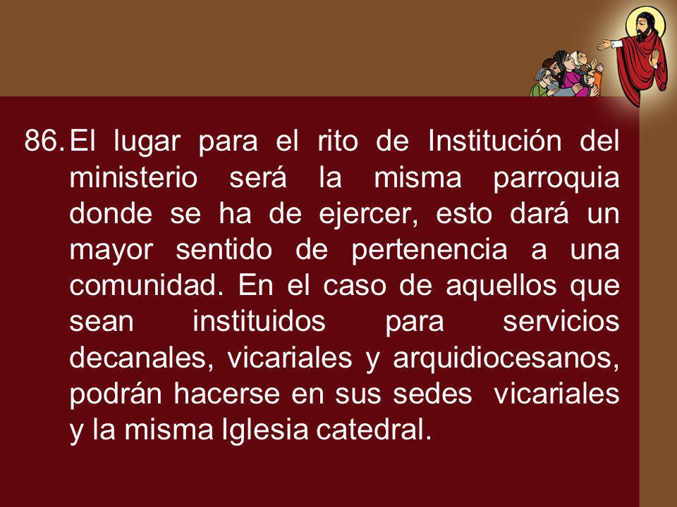 El lugar para el rito de Institución del ministerio será la misma parroquia donde se ha de ejercer, esto dará un mayor sentido de pertenencia a una comunidad.