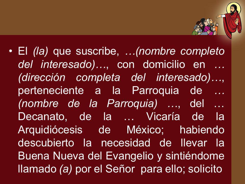 El (la) que suscribe, …(nombre completo del interesado)…, con domicilio en … (dirección completa del interesado)…, perteneciente a la Parroquia de … (nombre de la Parroquia) …, del … Decanato, de la … Vicaría de la Arquidiócesis de México; habiendo descubierto la necesidad de llevar la Buena Nueva del Evangelio y sintiéndome llamado (a) por el Señor para ello; solicito