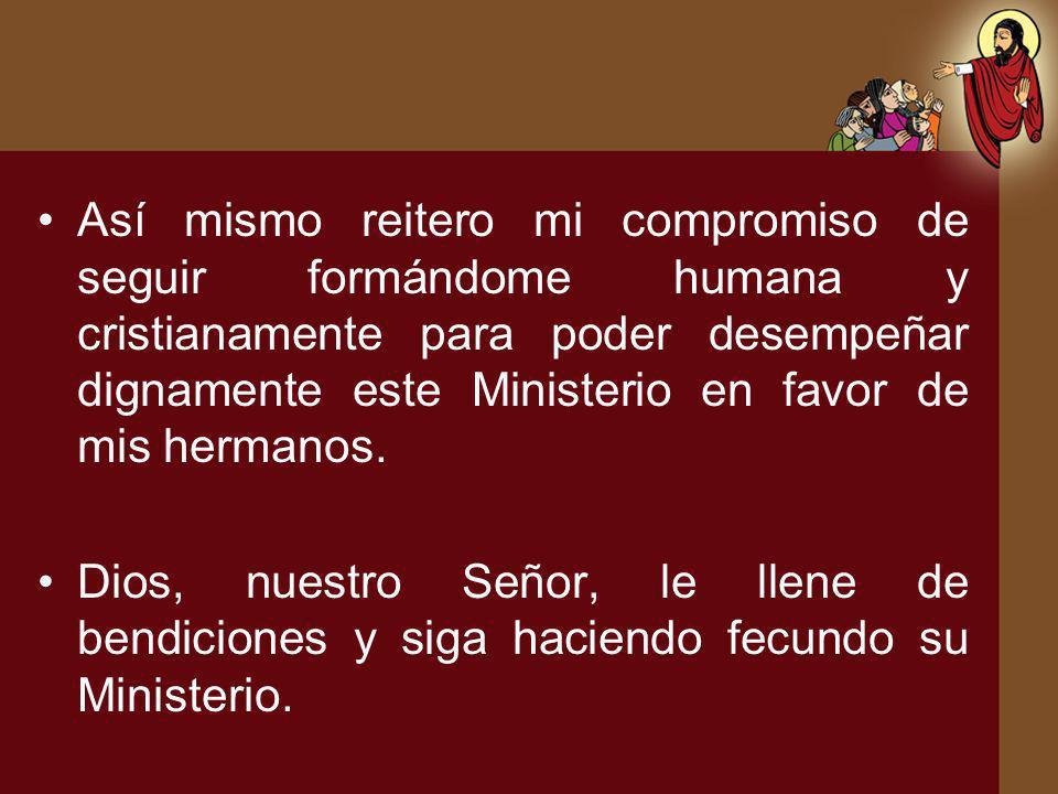 Así mismo reitero mi compromiso de seguir formándome humana y cristianamente para poder desempeñar dignamente este Ministerio en favor de mis hermanos.