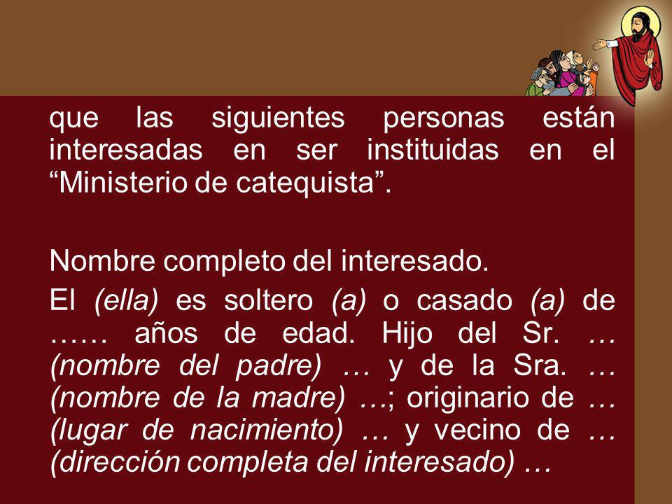 que las siguientes personas están interesadas en ser instituidas en el Ministerio de catequista .
