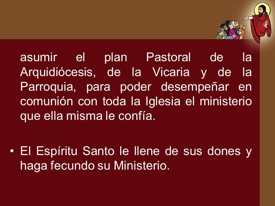 asumir el plan Pastoral de la Arquidiócesis, de la Vicaria y de la Parroquia, para poder desempeñar en comunión con toda la Iglesia el ministerio que ella misma le confía.