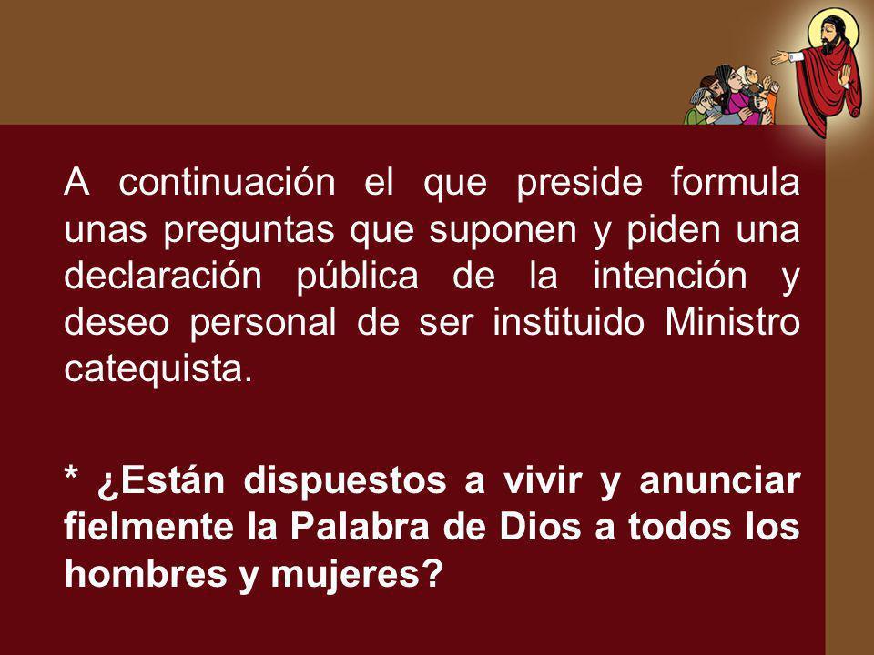 A continuación el que preside formula unas preguntas que suponen y piden una declaración pública de la intención y deseo personal de ser instituido Ministro catequista.