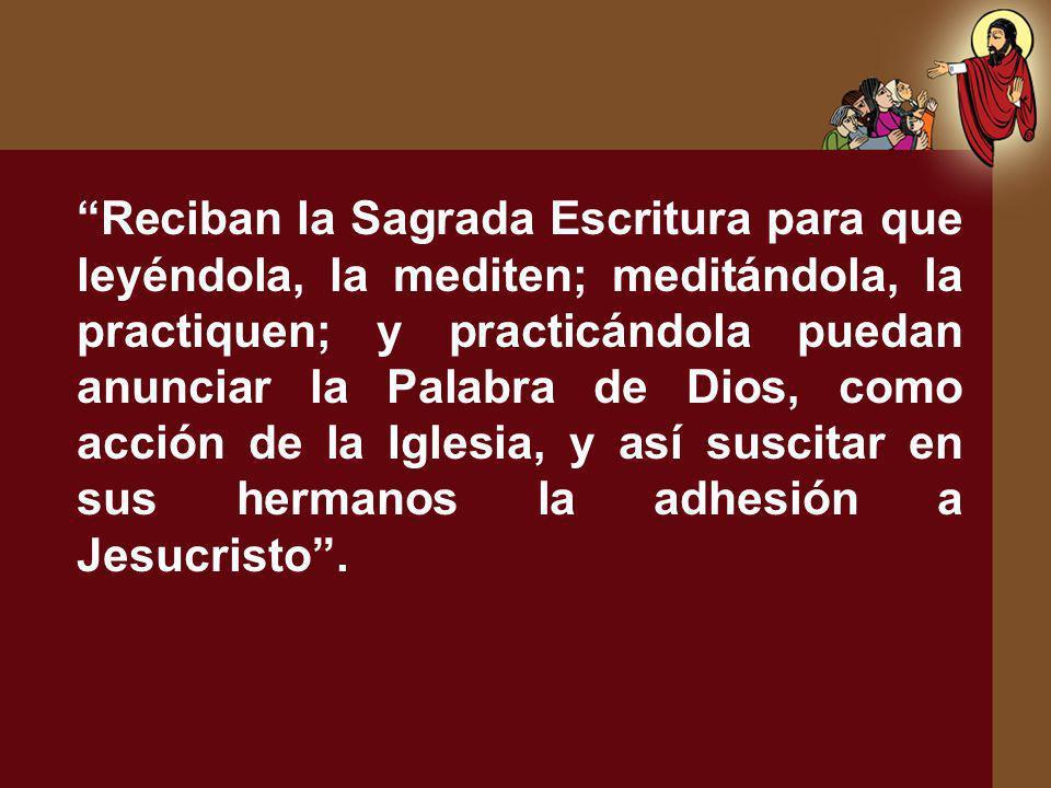 Reciban la Sagrada Escritura para que leyéndola, la mediten; meditándola, la practiquen; y practicándola puedan anunciar la Palabra de Dios, como acción de la Iglesia, y así suscitar en sus hermanos la adhesión a Jesucristo .