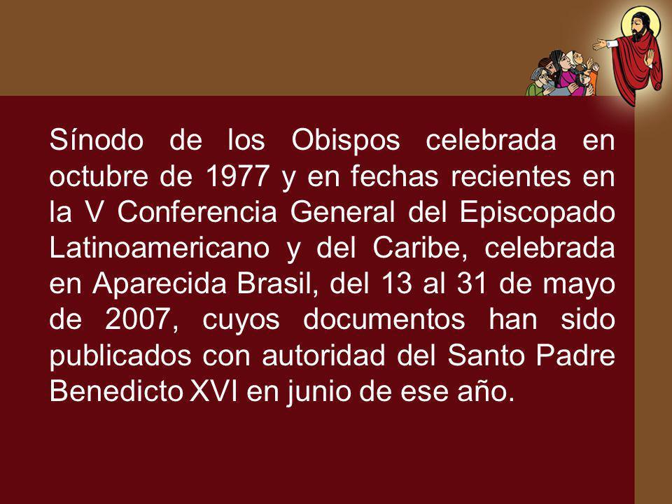 Sínodo de los Obispos celebrada en octubre de 1977 y en fechas recientes en la V Conferencia General del Episcopado Latinoamericano y del Caribe, celebrada en Aparecida Brasil, del 13 al 31 de mayo de 2007, cuyos documentos han sido publicados con autoridad del Santo Padre Benedicto XVI en junio de ese año.