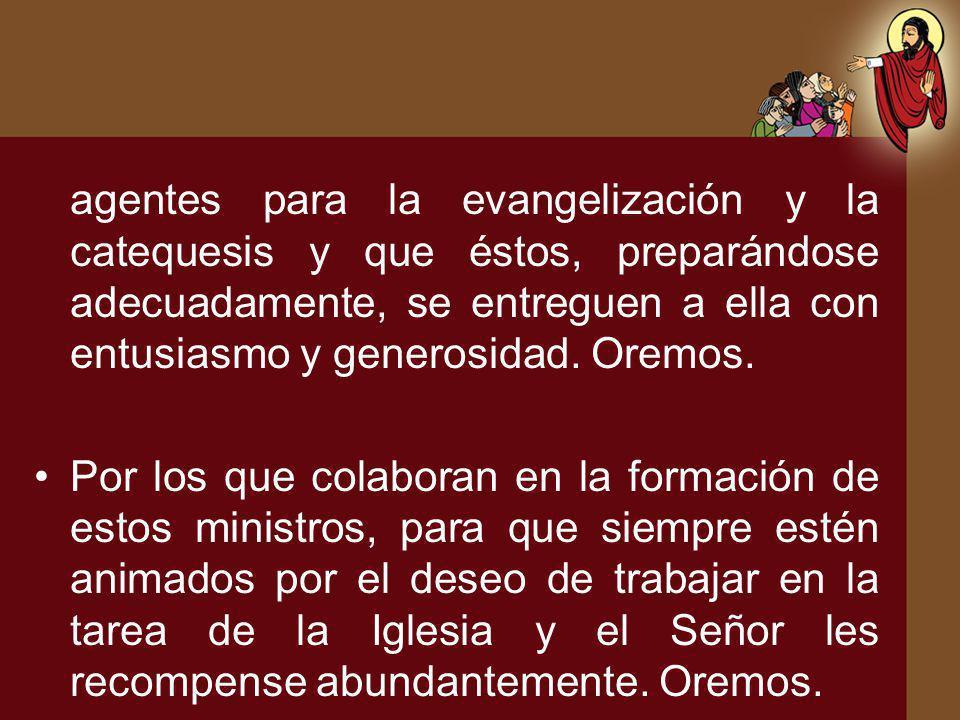agentes para la evangelización y la catequesis y que éstos, preparándose adecuadamente, se entreguen a ella con entusiasmo y generosidad. Oremos.