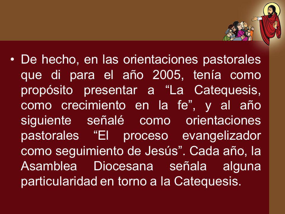 De hecho, en las orientaciones pastorales que di para el año 2005, tenía como propósito presentar a La Catequesis, como crecimiento en la fe , y al año siguiente señalé como orientaciones pastorales El proceso evangelizador como seguimiento de Jesús .