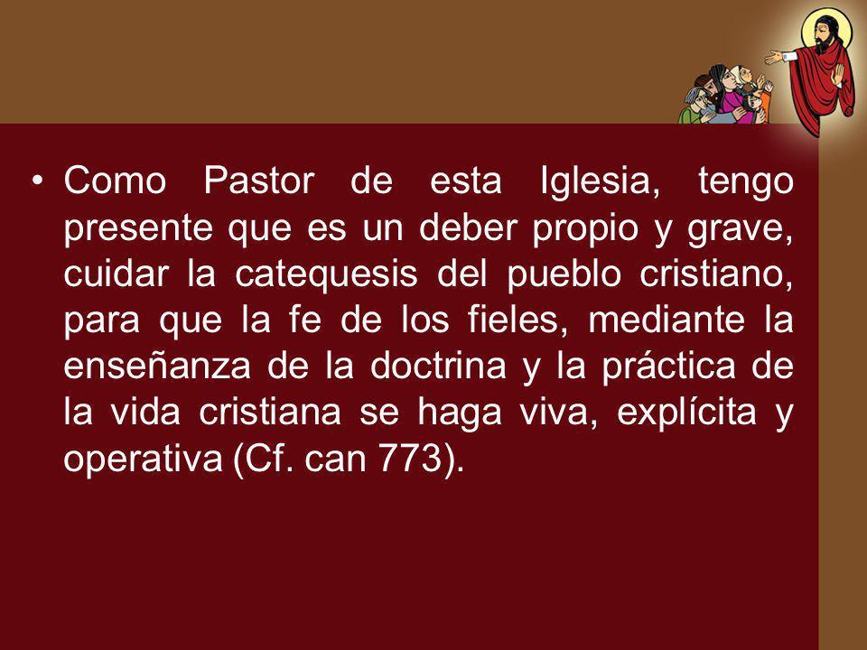 Como Pastor de esta Iglesia, tengo presente que es un deber propio y grave, cuidar la catequesis del pueblo cristiano, para que la fe de los fieles, mediante la enseñanza de la doctrina y la práctica de la vida cristiana se haga viva, explícita y operativa (Cf.
