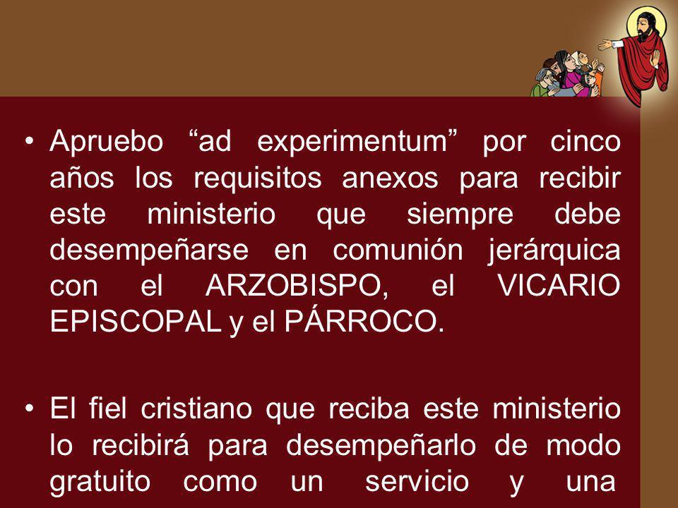 Apruebo ad experimentum por cinco años los requisitos anexos para recibir este ministerio que siempre debe desempeñarse en comunión jerárquica con el ARZOBISPO, el VICARIO EPISCOPAL y el PÁRROCO.