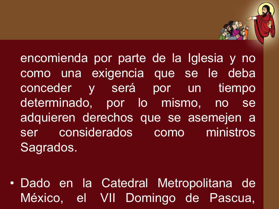 encomienda por parte de la Iglesia y no como una exigencia que se le deba conceder y será por un tiempo determinado, por lo mismo, no se adquieren derechos que se asemejen a ser considerados como ministros Sagrados.