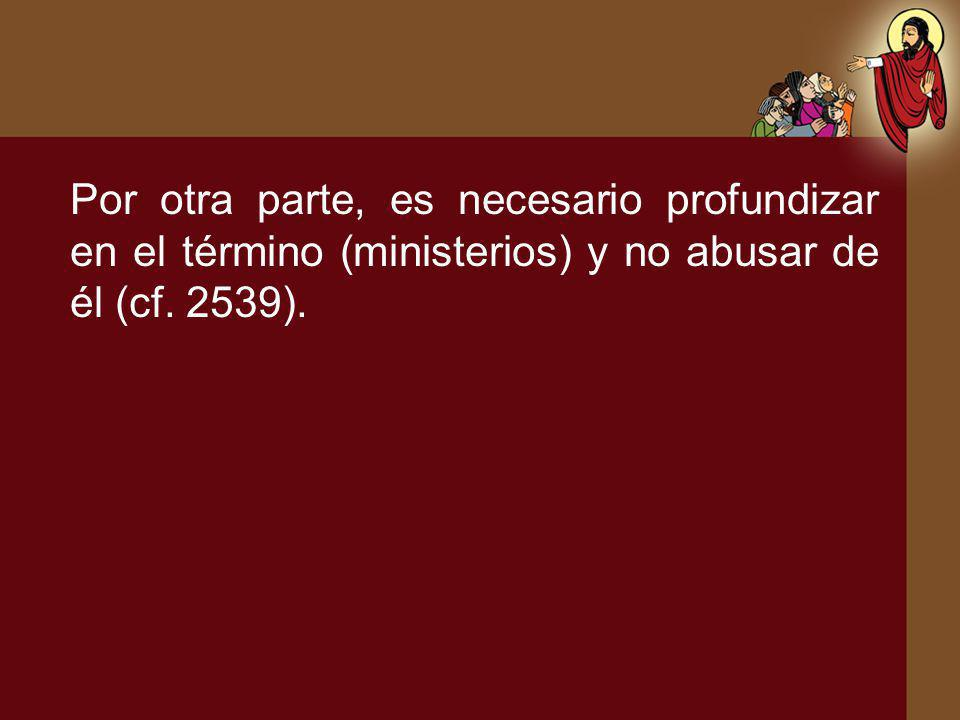 Por otra parte, es necesario profundizar en el término (ministerios) y no abusar de él (cf. 2539).