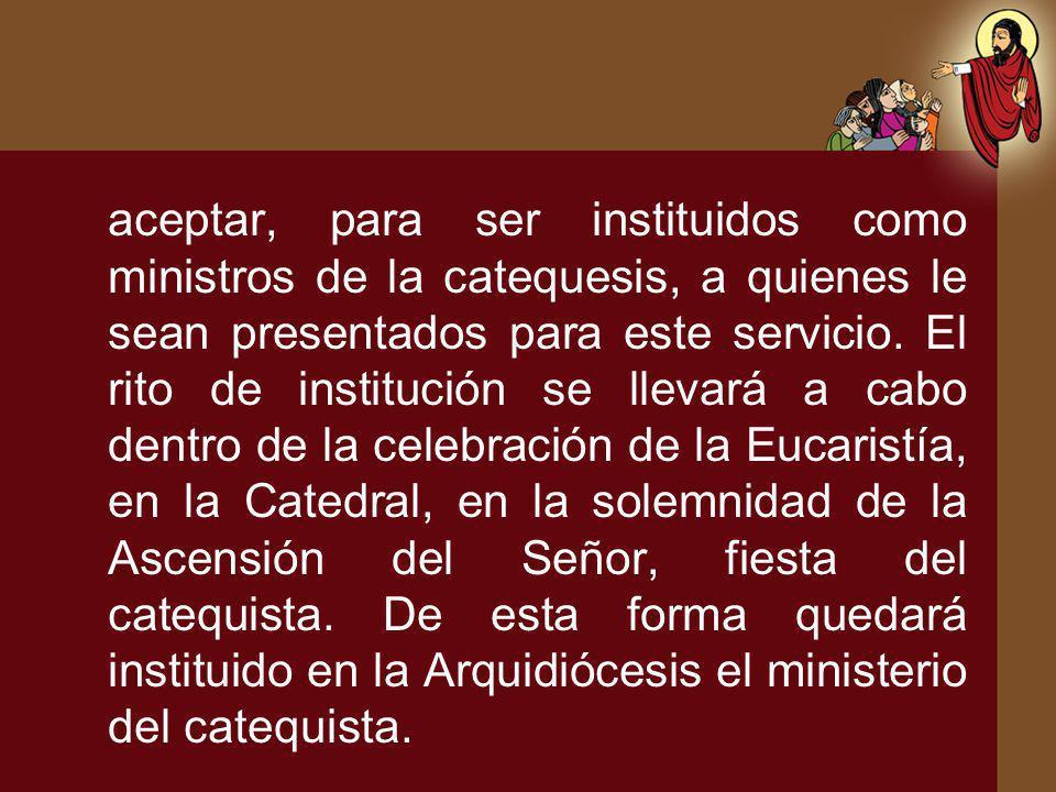 aceptar, para ser instituidos como ministros de la catequesis, a quienes le sean presentados para este servicio.