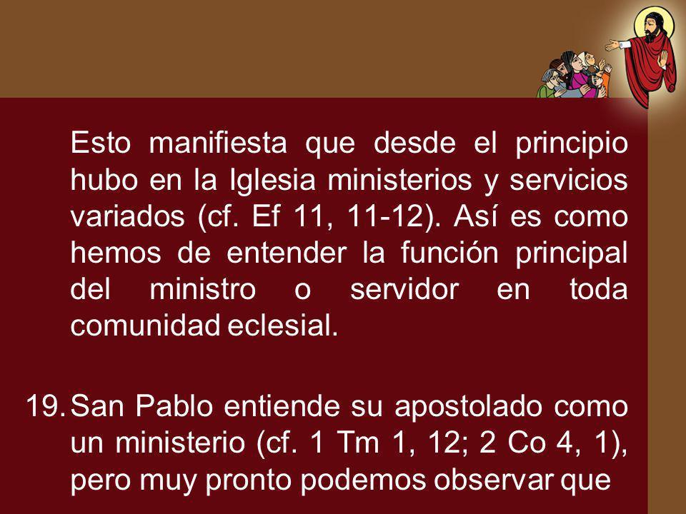 Esto manifiesta que desde el principio hubo en la Iglesia ministerios y servicios variados (cf. Ef 11, 11-12). Así es como hemos de entender la función principal del ministro o servidor en toda comunidad eclesial.