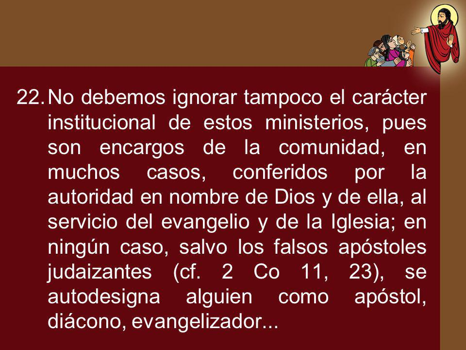 No debemos ignorar tampoco el carácter institucional de estos ministerios, pues son encargos de la comunidad, en muchos casos, conferidos por la autoridad en nombre de Dios y de ella, al servicio del evangelio y de la Iglesia; en ningún caso, salvo los falsos apóstoles judaizantes (cf.