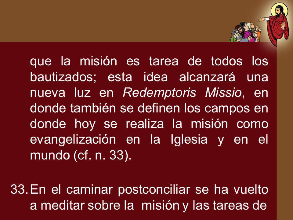 que la misión es tarea de todos los bautizados; esta idea alcanzará una nueva luz en Redemptoris Missio, en donde también se definen los campos en donde hoy se realiza la misión como evangelización en la Iglesia y en el mundo (cf. n. 33).