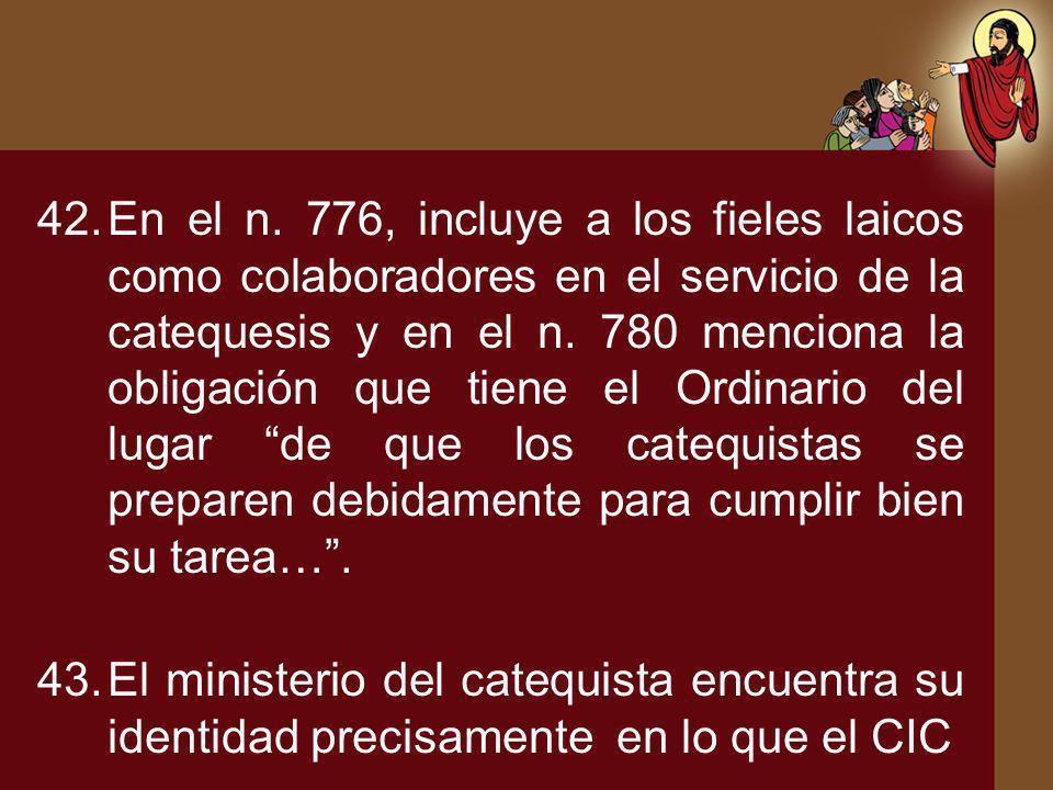 En el n. 776, incluye a los fieles laicos como colaboradores en el servicio de la catequesis y en el n. 780 menciona la obligación que tiene el Ordinario del lugar de que los catequistas se preparen debidamente para cumplir bien su tarea… .