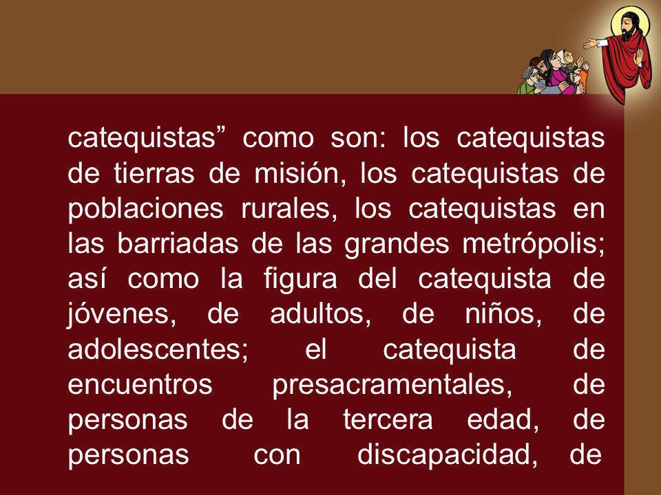 catequistas como son: los catequistas de tierras de misión, los catequistas de poblaciones rurales, los catequistas en las barriadas de las grandes metrópolis; así como la figura del catequista de jóvenes, de adultos, de niños, de adolescentes; el catequista de encuentros presacramentales, de personas de la tercera edad, de personas con discapacidad, de