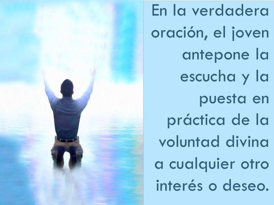 En la verdadera oración, el joven antepone la escucha y la puesta en práctica de la voluntad divina a cualquier otro interés o deseo.