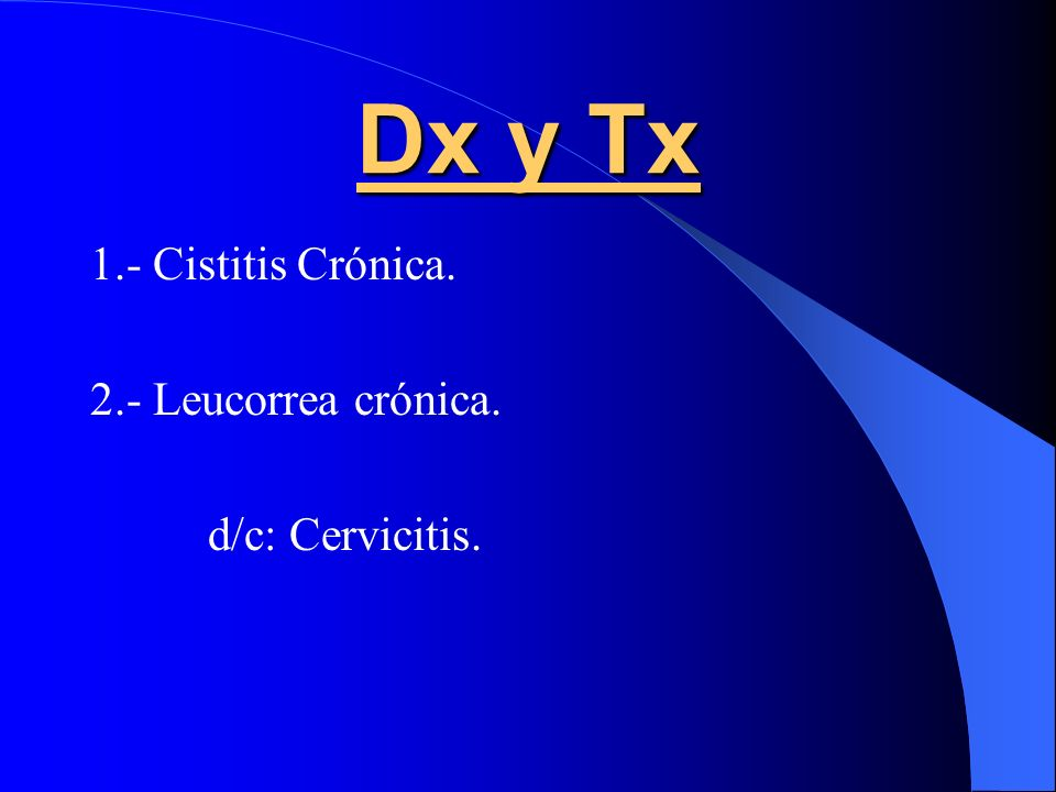 Dx y Tx 1.- Cistitis Crónica. 2.- Leucorrea crónica. d/c: Cervicitis.