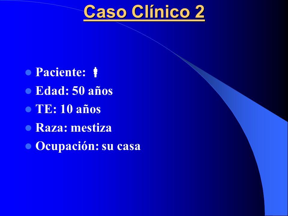 Caso Clínico 2 Paciente:  Edad: 50 años TE: 10 años Raza: mestiza