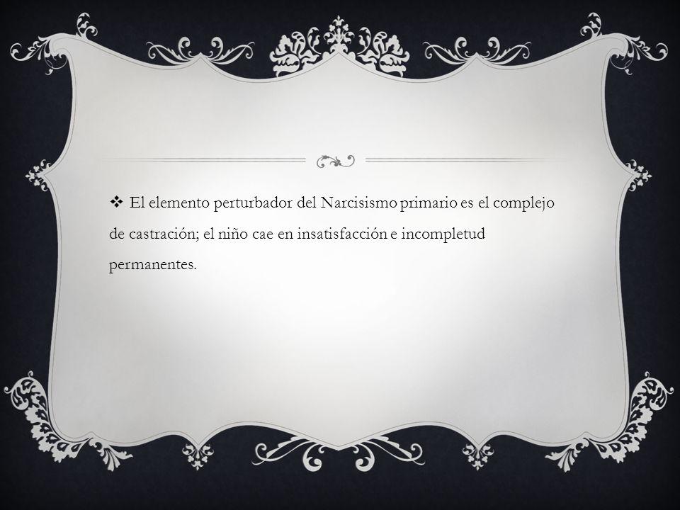 El elemento perturbador del Narcisismo primario es el complejo de castración; el niño cae en insatisfacción e incompletud permanentes.