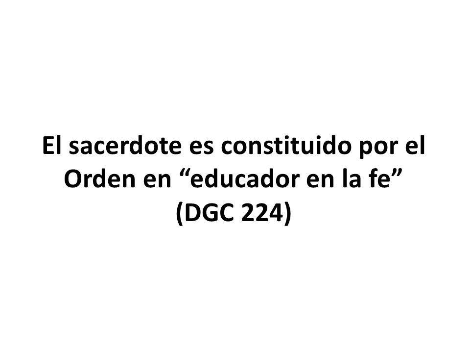 El sacerdote es constituido por el Orden en educador en la fe (DGC 224)