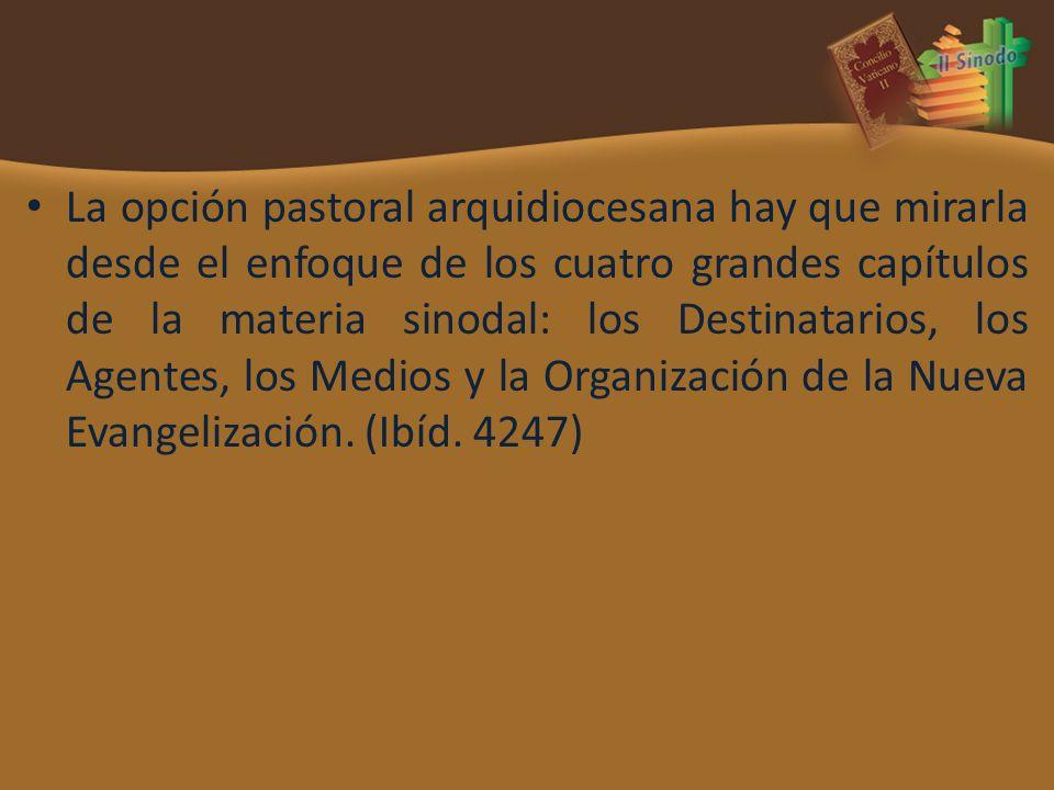 La opción pastoral arquidiocesana hay que mirarla desde el enfoque de los cuatro grandes capítulos de la materia sinodal: los Destinatarios, los Agentes, los Medios y la Organización de la Nueva Evangelización.