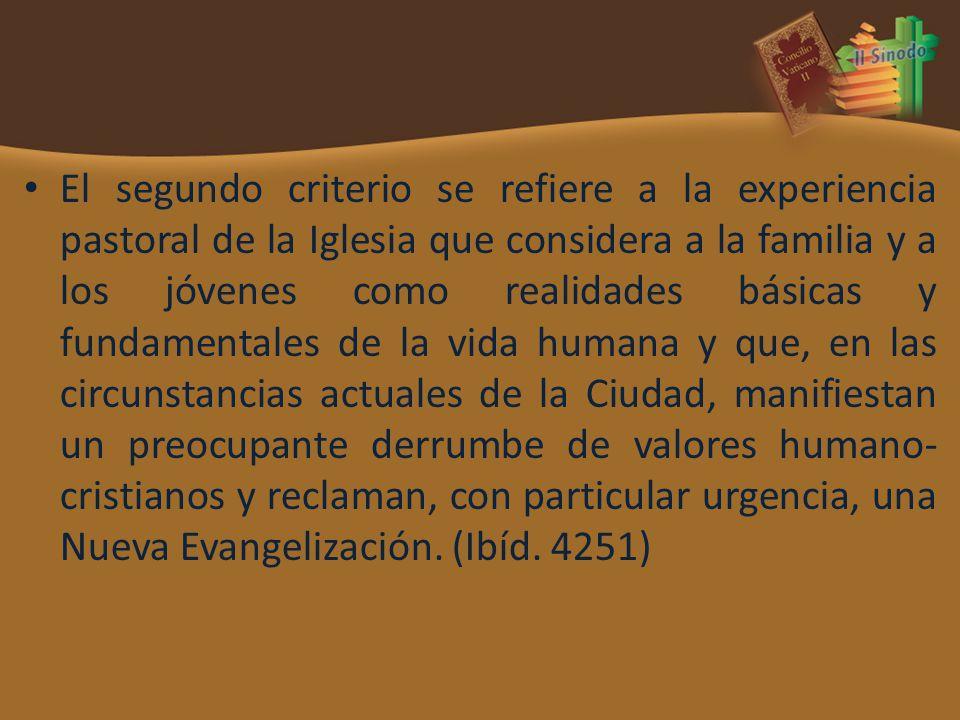 El segundo criterio se refiere a la experiencia pastoral de la Iglesia que considera a la familia y a los jóvenes como realidades básicas y fundamentales de la vida humana y que, en las circunstancias actuales de la Ciudad, manifiestan un preocupante derrumbe de valores humano-cristianos y reclaman, con particular urgencia, una Nueva Evangelización.