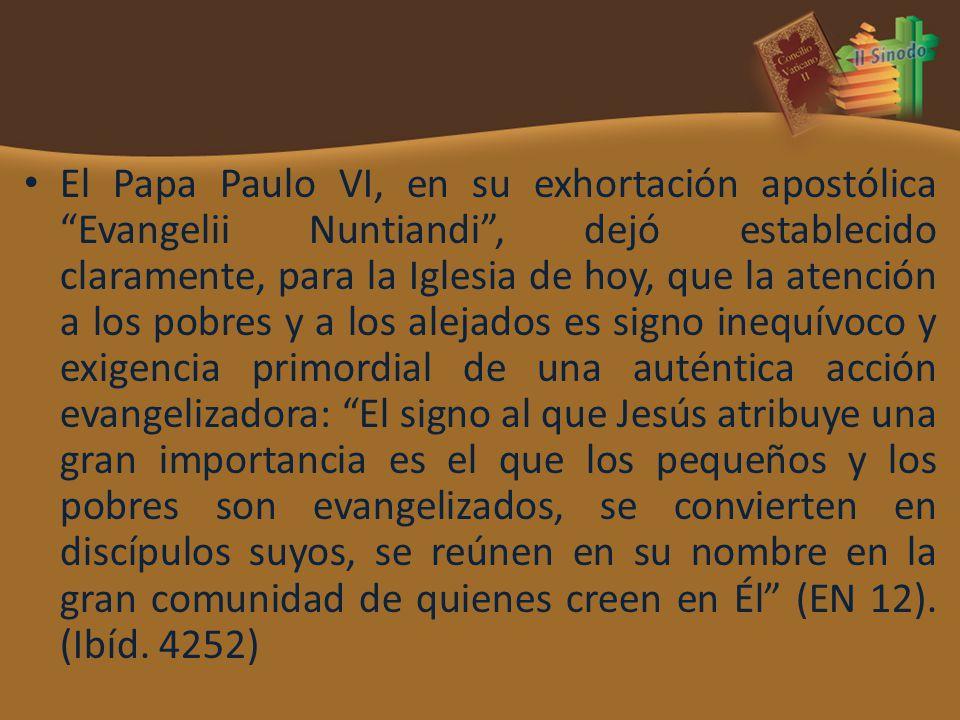 El Papa Paulo VI, en su exhortación apostólica Evangelii Nuntiandi , dejó establecido claramente, para la Iglesia de hoy, que la atención a los pobres y a los alejados es signo inequívoco y exigencia primordial de una auténtica acción evangelizadora: El signo al que Jesús atribuye una gran importancia es el que los pequeños y los pobres son evangelizados, se convierten en discípulos suyos, se reúnen en su nombre en la gran comunidad de quienes creen en Él (EN 12).
