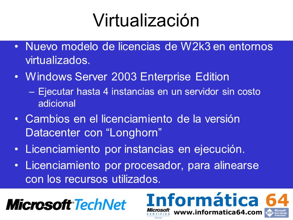 Virtualización Nuevo modelo de licencias de W2k3 en entornos virtualizados. Windows Server 2003 Enterprise Edition.