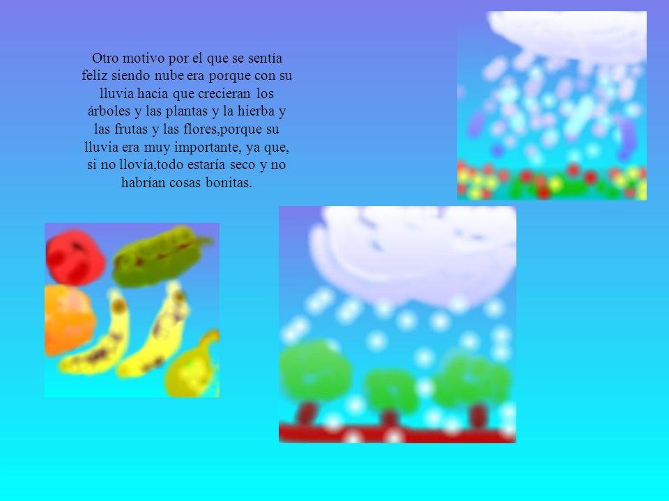 Otro motivo por el que se sentía feliz siendo nube era porque con su lluvia hacia que crecieran los árboles y las plantas y la hierba y las frutas y las flores,porque su lluvia era muy importante, ya que, si no llovía,todo estaría seco y no habrían cosas bonitas.