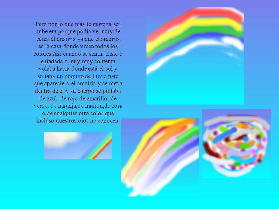 Pero por lo que más le gustaba ser nube era porque podía ver muy de cerca el arcoiris ya que el arcoiris es la casa donde viven todos los colores.Así cuando se sentía triste o enfadada o muy muy contenta volaba hacia donde está el sol y soltaba un poquito de lluvia para que apareciera el arcoiris y se metía dentro de él y su cuerpo se pintaba de azul, de rojo,de amarillo, de verde, de naranja,de marrón,de rosa o de cualquier otro color que incluso nuestros ojos no conocen.