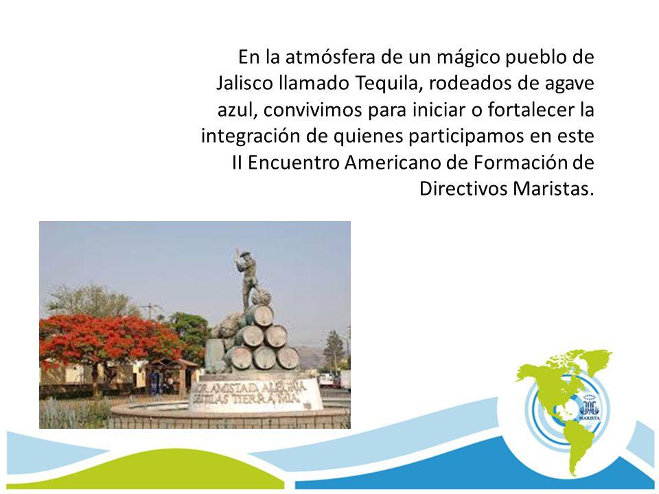 En la atmósfera de un mágico pueblo de Jalisco llamado Tequila, rodeados de agave azul, convivimos para iniciar o fortalecer la integración de quienes participamos en este II Encuentro Americano de Formación de Directivos Maristas.
