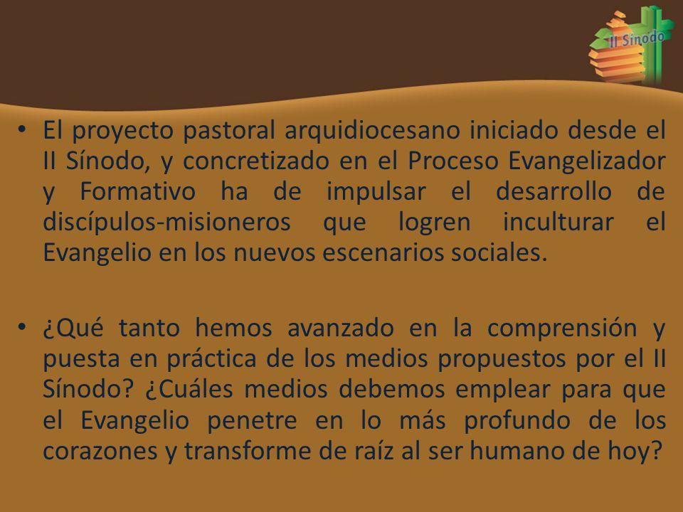 El proyecto pastoral arquidiocesano iniciado desde el II Sínodo, y concretizado en el Proceso Evangelizador y Formativo ha de impulsar el desarrollo de discípulos-misioneros que logren inculturar el Evangelio en los nuevos escenarios sociales.