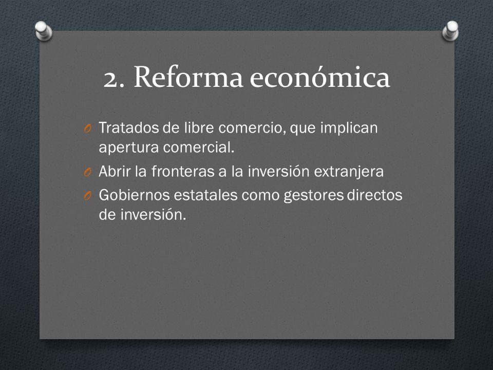 2. Reforma económica Tratados de libre comercio, que implican apertura comercial. Abrir la fronteras a la inversión extranjera.