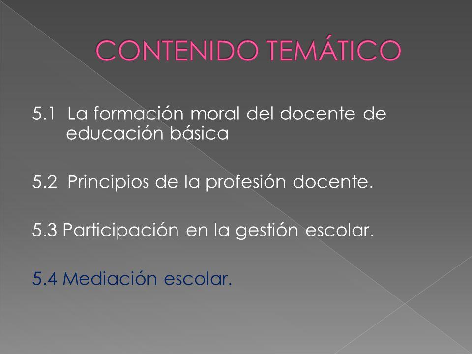 CONTENIDO TEMÁTICO 5.1 La formación moral del docente de educación básica. 5.2 Principios de la profesión docente.